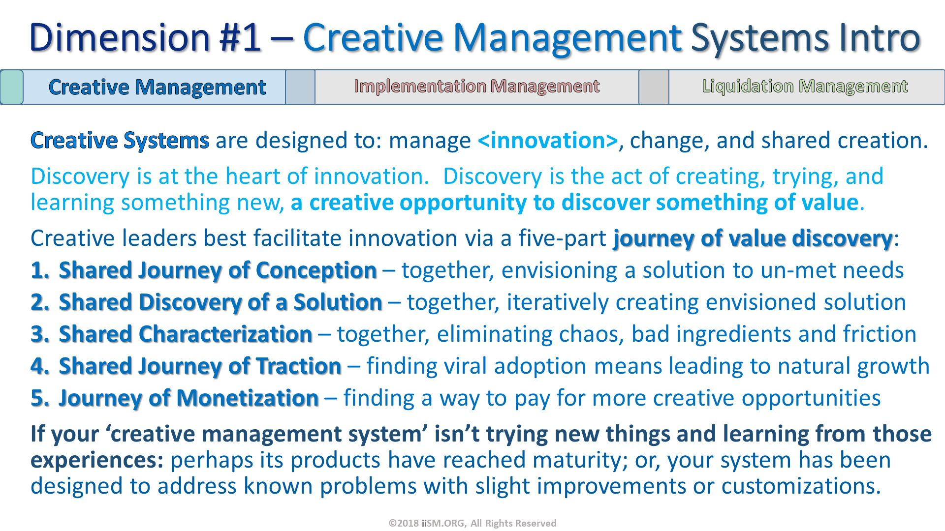 Creative Systems are designed to: manage <innovation>, change, and shared creation.   Discovery is at the heart of innovation.  Discovery is the act of creating, trying, and learning something new, a creative opportunity to discover something of value. Creative leaders best facilitate innovation via a five-part journey of value discovery: Shared Journey of Conception – together, envisioning a solution to un-met needs Shared Discovery of a Solution – together, iteratively creating envisioned solution Shared Characterization – together, eliminating chaos, bad ingredients and friction Shared Journey of Traction – finding viral adoption means leading to natural growth Journey of Monetization – finding a way to pay for more creative opportunities If your 'creative management system' isn't trying new things and learning from those experiences: perhaps its products have reached maturity; or, your system has been designed to address known problems with slight improvements or customizations. Dimension #1 – Creative Management Systems Intro. ©2018 iiSM.ORG, All Rights Reserved.
