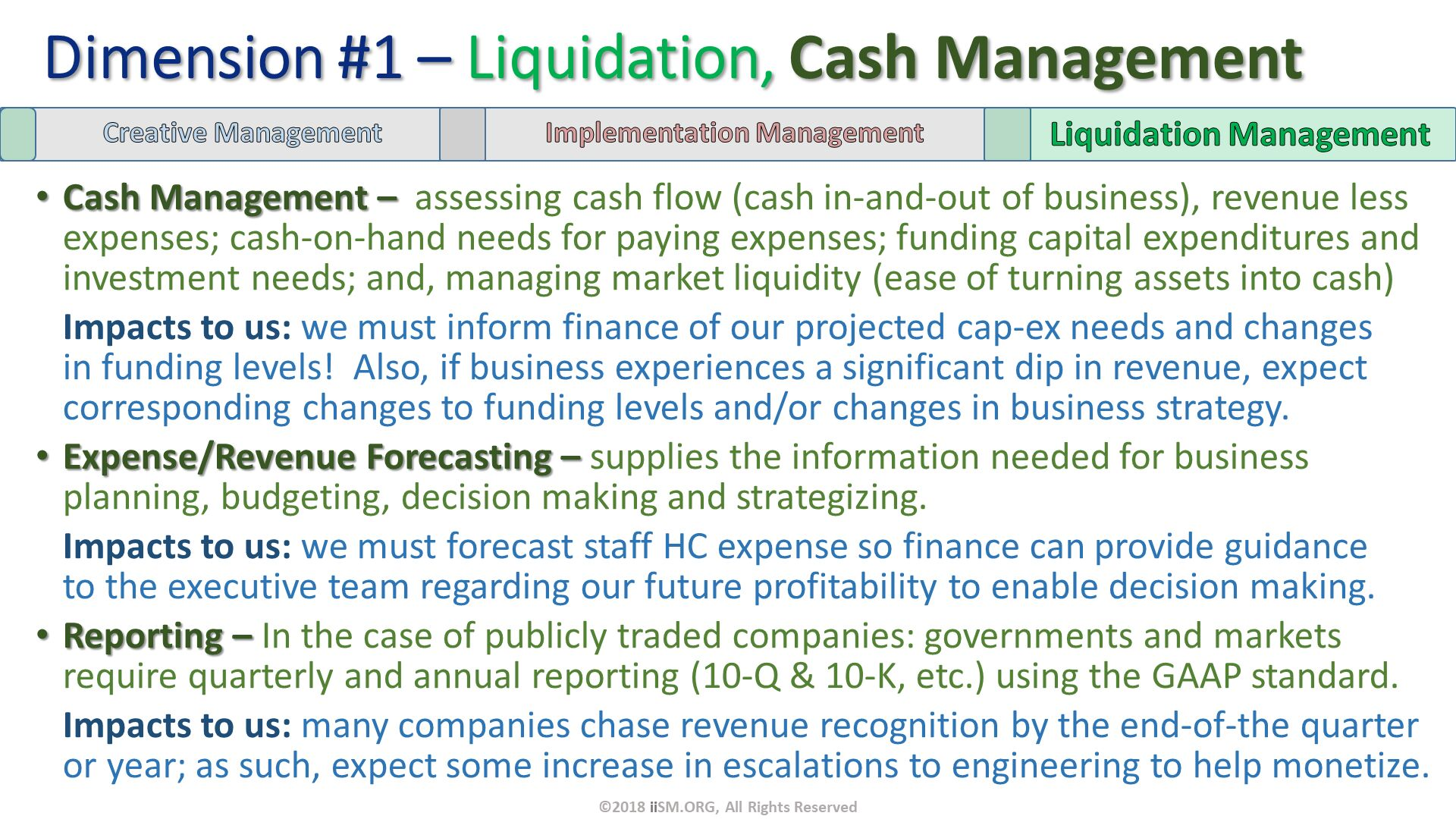 Cash Management –  assessing cash flow (cash in-and-out of business), revenue less expenses; cash-on-hand needs for paying expenses; funding capital expenditures and investment needs; and, managing market liquidity (ease of turning assets into cash) Impacts to us: we must inform finance of our projected cap-ex needs and changes in funding levels!  Also, if business experiences a significant dip in revenue, expect corresponding changes to funding levels and/or changes in business strategy. Expense/Revenue Forecasting – supplies the information needed for business planning, budgeting, decision making and strategizing. Impacts to us: we must forecast staff HC expense so finance can provide guidance to the executive team regarding our future profitability to enable decision making. Reporting – In the case of publicly traded companies: governments and markets require quarterly and annual reporting (10-Q & 10-K, etc.) using the GAAP standard. Impacts to us: many companies chase revenue recognition by the end-of-the quarter or year; as such, expect some increase in escalations to engineering to help monetize. Dimension #1 – Liquidation, Cash Management. ©2018 iiSM.ORG, All Rights Reserved.
