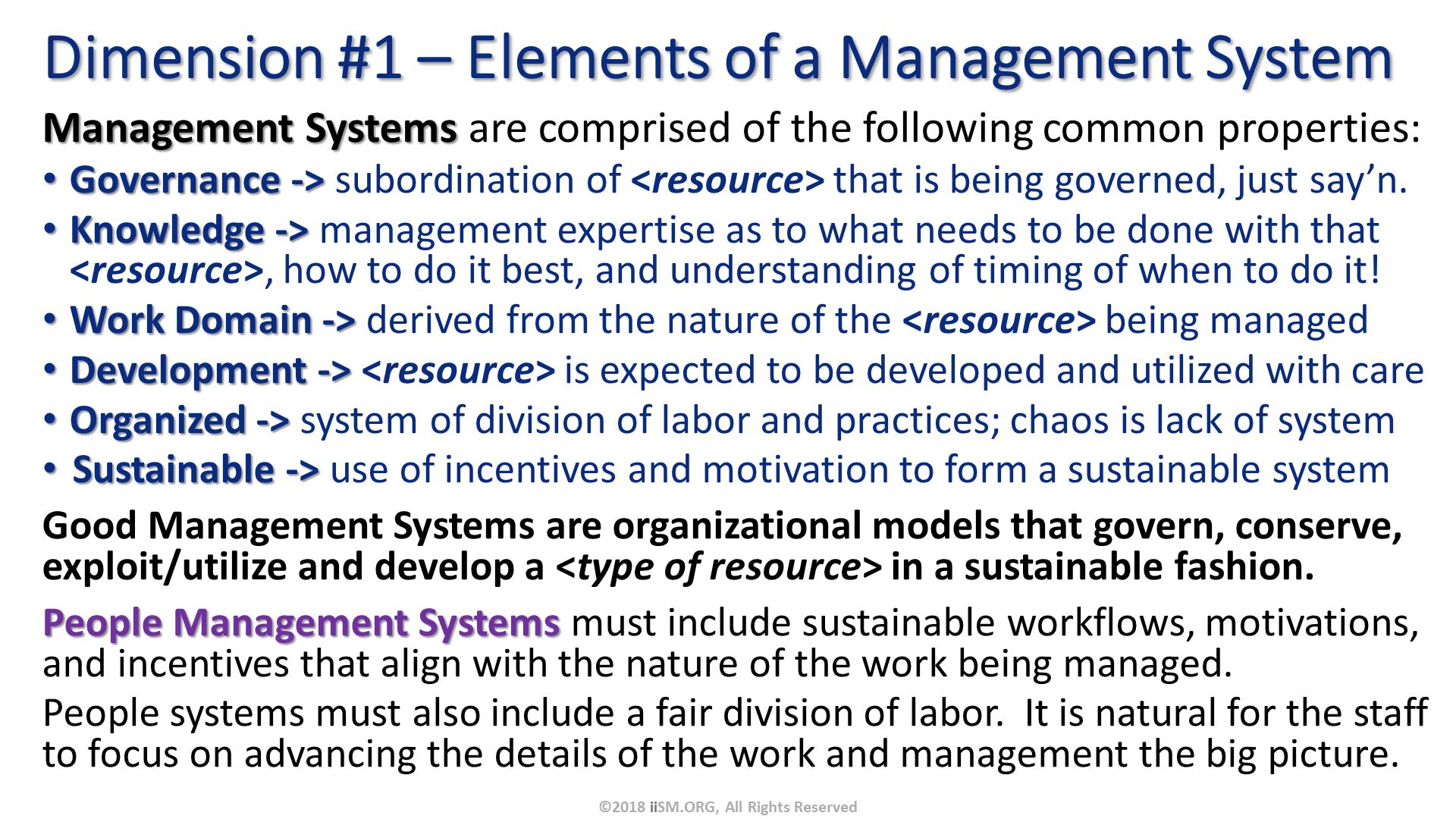 Management Systems are comprised of the following common properties: Governance -> subordination of <resource> that is being governed, just say'n. Knowledge -> management expertise as to what needs to be done with that <resource>, how to do it best, and understanding of timing of when to do it! Work Domain -> derived from the nature of the <resource> being managed Development -> <resource> is expected to be developed and utilized with care Organized -> system of division of labor and practices; chaos is lack of system Sustainable -> use of incentives and motivation to form a sustainable system Good Management Systems are organizational models that govern, conserve, exploit/utilize and develop a <type of resource> in a sustainable fashion. People Management Systems must include sustainable workflows, motivations, and incentives that align with the nature of the work being managed. People systems must also include a fair division of labor.  It is natural for the staff to focus on advancing the details of the work and management the big picture. . Dimension #1 – Elements of a Management System. ©2018 iiSM.ORG, All Rights Reserved.