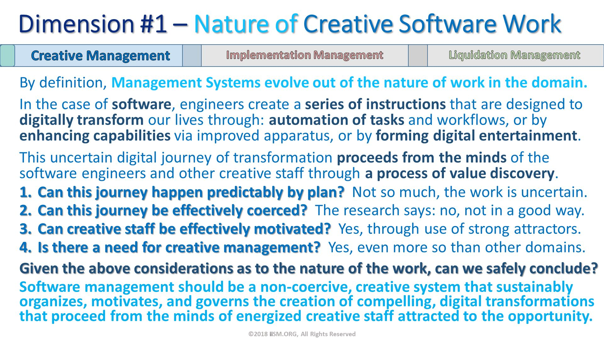 By definition, Management Systems evolve out of the nature of work in the domain. In the case of software, engineers create a series of instructions that are designed to digitally transform our lives through: automation of tasks and workflows, or by enhancing capabilities via improved apparatus, or by forming digital entertainment. This uncertain digital journey of transformation proceeds from the minds of the software engineers and other creative staff through a process of value discovery. Can this journey happen predictably by plan?  Not so much, the work is uncertain. Can this journey be effectively coerced?  The research says: no, not in a good way. Can creative staff be effectively motivated?  Yes, through use of strong attractors. Is there a need for creative management?  Yes, even more so than other domains. Given the above considerations as to the nature of the work, can we safely conclude? Software management should be a non-coercive, creative system that sustainably organizes, motivates, and governs the creation of compelling, digital transformations that proceed from the minds of energized creative staff attracted to the opportunity. Dimension #1 – Nature of Creative Software Work. ©2018 iiSM.ORG, All Rights Reserved.