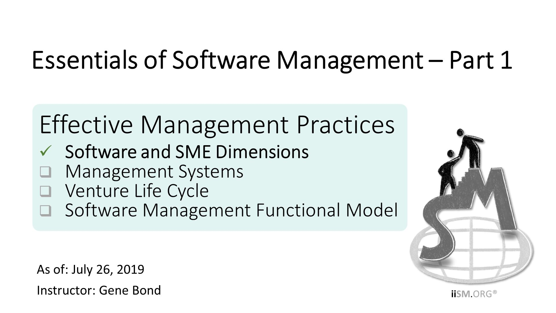 Effective Management Practices Software and SME Dimensions Management Systems Venture Life Cycle Software Management Functional Model. As of: July 26, 2019 Instructor: Gene Bond . Essentials of Software Management – Part 1.