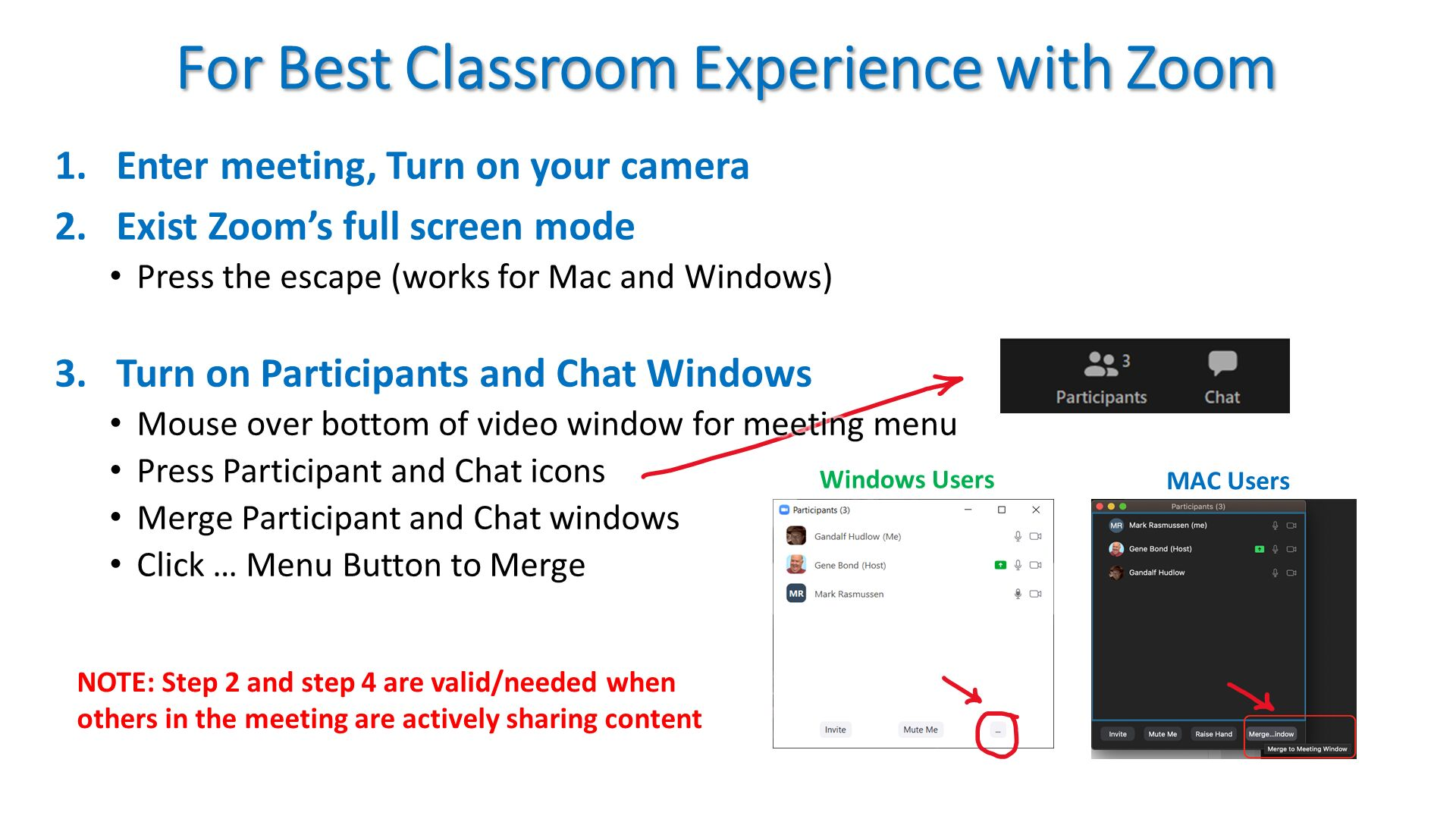 For Best Classroom Experience with Zoom. Enter meeting, Turn on your camera Exist Zoom's full screen mode Press the escape (works for Mac and Windows) Turn on Participants and Chat Windows Mouse over bottom of video window for meeting menu Press Participant and Chat icons Merge Participant and Chat windows  Click … Menu Button to Merge . NOTE: Step 2 and step 4 are valid/needed when others in the meeting are actively sharing content.