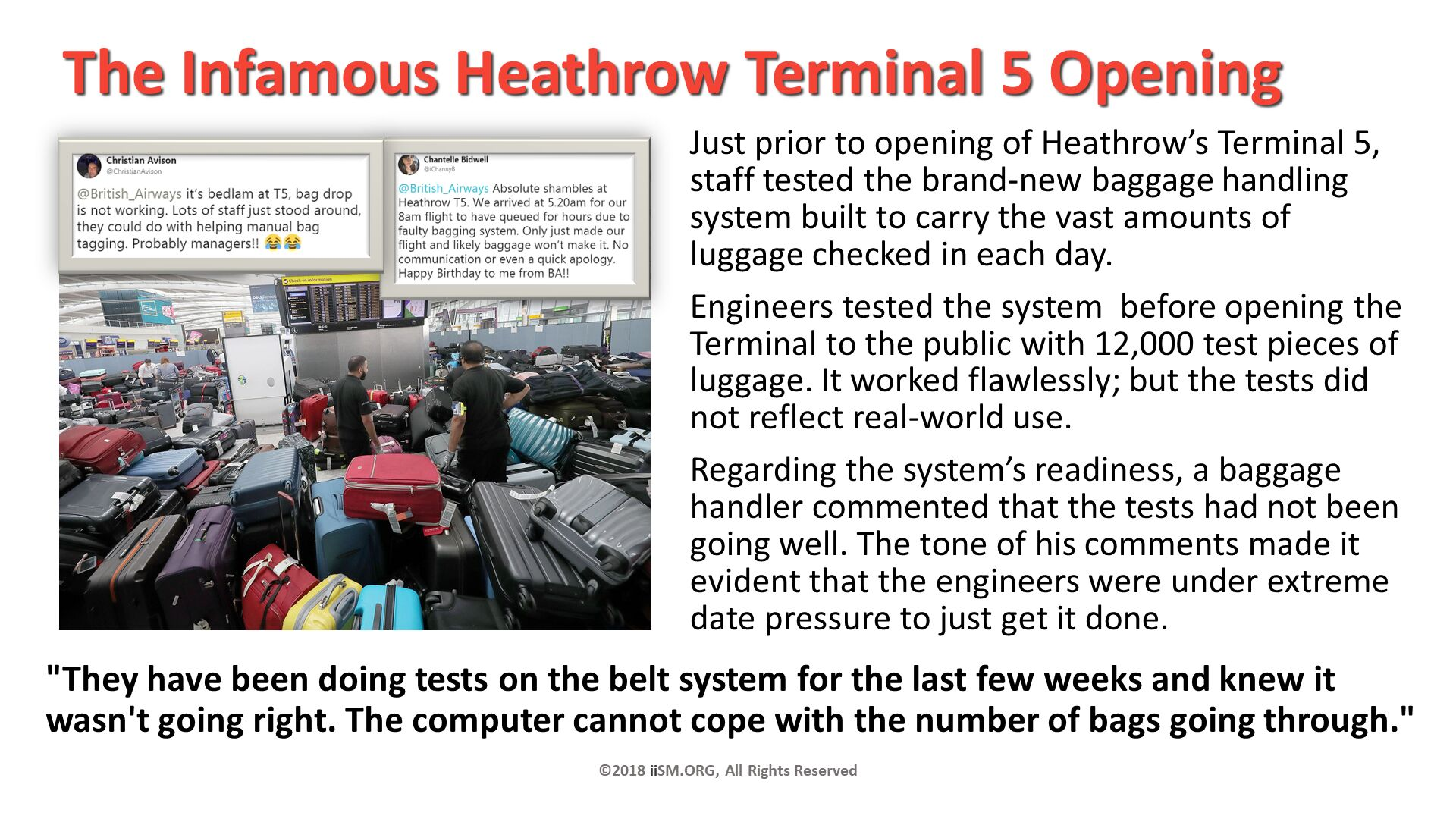 "The Infamous Heathrow Terminal 5 Opening. Just prior to opening of Heathrow's Terminal 5,staff tested the brand-new baggage handling system built to carry the vast amounts of luggage checked in each day.  Engineers tested the system  before opening the Terminal to the public with 12,000 test pieces of luggage. It worked flawlessly; but the tests did not reflect real-world use. Regarding the system's readiness, a baggage handler commented that the tests had not been going well. The tone of his comments made it evident that the engineers were under extreme date pressure to just get it done. ©2018 iiSM.ORG, All Rights Reserved. ""They have been doing tests on the belt system for the last few weeks and knew it wasn't going right. The computer cannot cope with the number of bags going through.""."