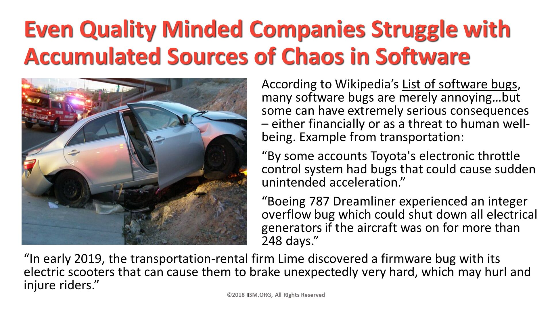 "Even Quality Minded Companies Struggle with Accumulated Sources of Chaos in Software. According to Wikipedia's List of software bugs, many software bugs are merely annoying…but some can have extremely serious consequences – either financially or as a threat to human well-being. Example from transportation:  ""By some accounts Toyota's electronic throttle control system had bugs that could cause sudden unintended acceleration."" ""Boeing 787 Dreamliner experienced an integer overflow bug which could shut down all electrical generators if the aircraft was on for more than 248 days."" . ©2018 iiSM.ORG, All Rights Reserved. ""In early 2019, the transportation-rental firm Lime discovered a firmware bug with its electric scooters that can cause them to brake unexpectedly very hard, which may hurl and injure riders."" ."