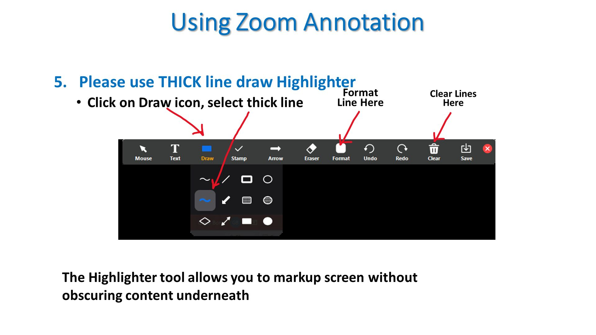 Using Zoom Annotation. Please use THICK line draw Highlighter  Click on Draw icon, select thick line  . Format Line Here . Clear Lines Here . The Highlighter tool allows you to markup screen without obscuring content underneath .
