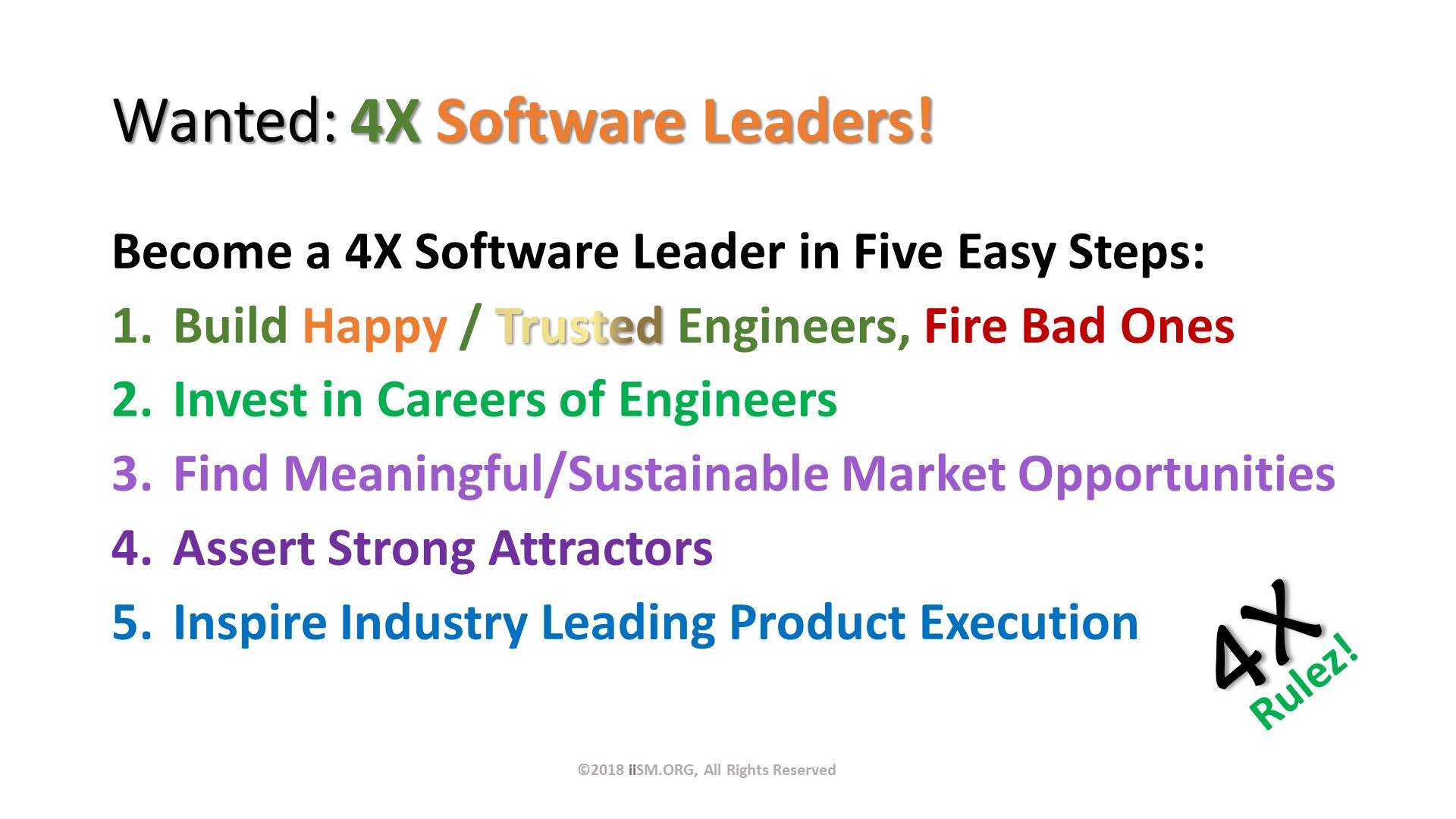 Wanted: 4X Software Leaders!. Become a 4X Software Leader in Five Easy Steps: Build Happy / Trusted Engineers, Fire Bad Ones Invest in Careers of Engineers Find Meaningful/Sustainable Market Opportunities Assert Strong Attractors Inspire Industry Leading Product Execution. ©2018 iiSM.ORG, All Rights Reserved.