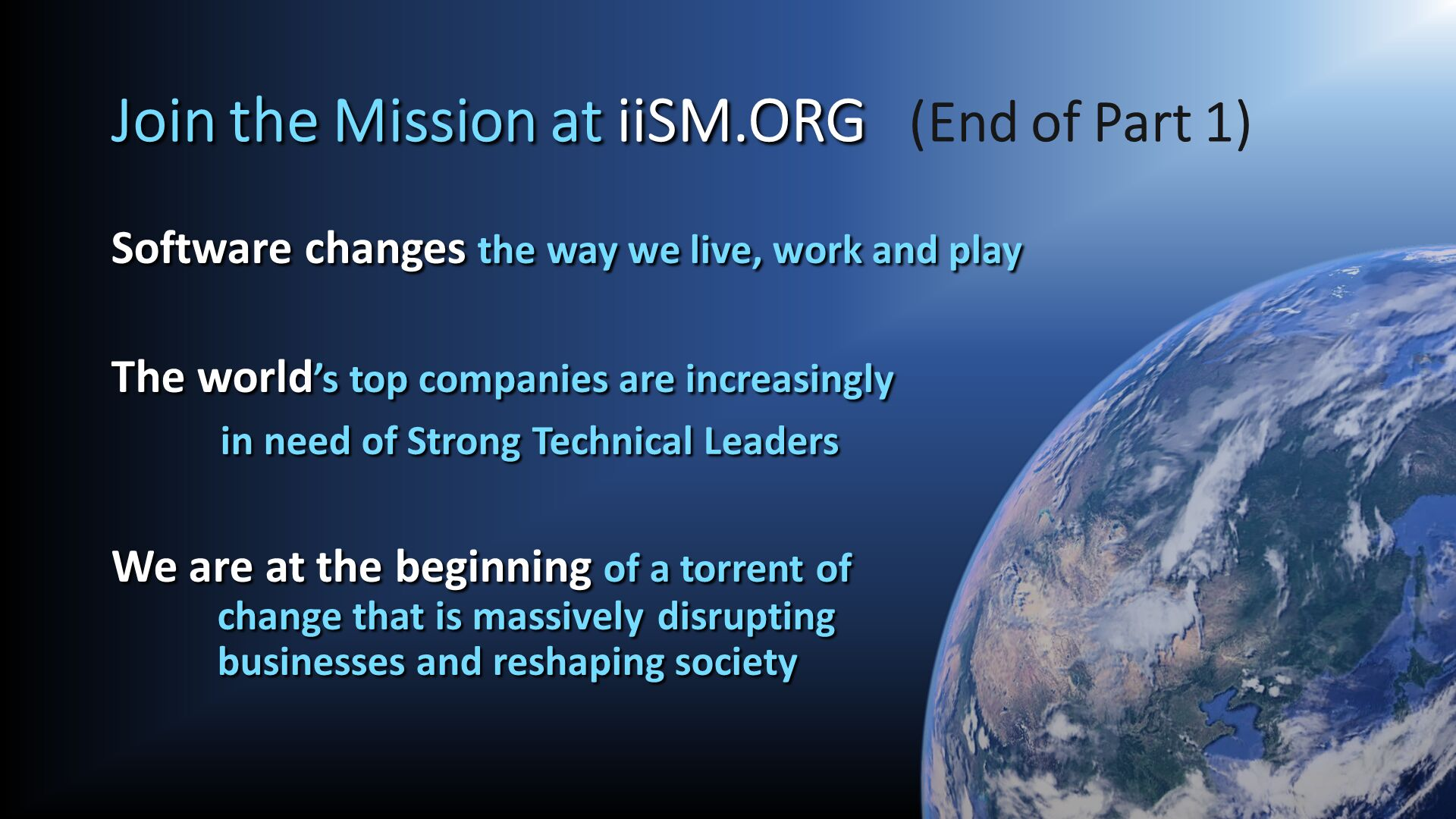 Join the Mission at iiSM.ORG   (End of Part 1). Software changes the way we live, work and play 	  The world's top companies are increasingly 	in need of Strong Technical Leaders  We are at the beginning of a torrent of            change that is massively	disrupting            businesses and reshaping society.