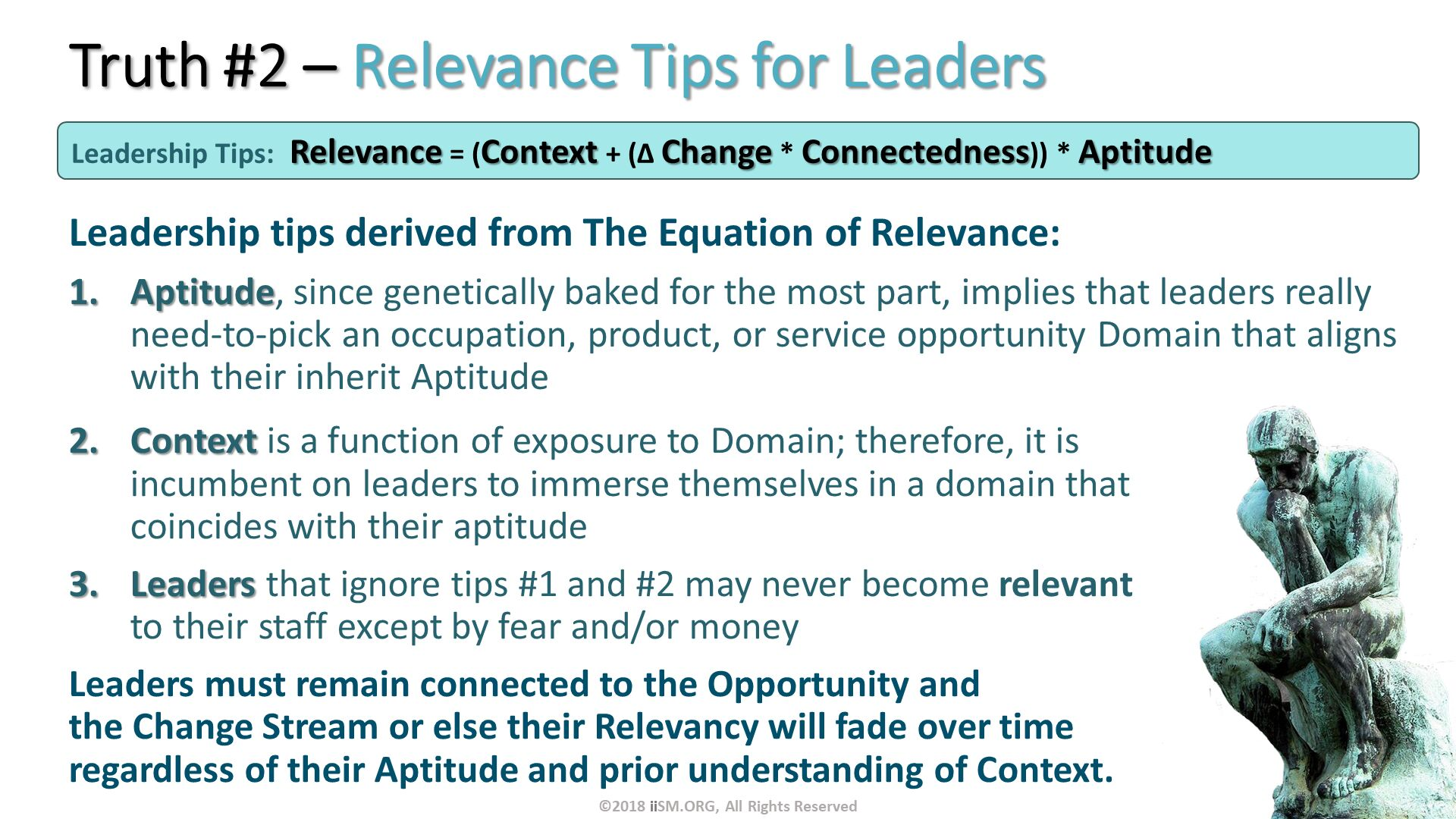Truth #2 – Relevance Tips for Leaders. Leadership tips derived from The Equation of Relevance:  Aptitude, since genetically baked for the most part, implies that leaders really need-to-pick an occupation, product, or service opportunity Domain that aligns with their inherit Aptitude. Leadership Tips:	Relevance = (Context + (∆ Change * Connectedness)) * Aptitude . Context is a function of exposure to Domain; therefore, it is incumbent on leaders to immerse themselves in a domain that coincides with their aptitude Leaders that ignore tips #1 and #2 may never become relevant to their staff except by fear and/or money Leaders must remain connected to the Opportunity and the Change Stream or else their Relevancy will fade over time regardless of their Aptitude and prior understanding of Context. . ©2018 iiSM.ORG, All Rights Reserved.