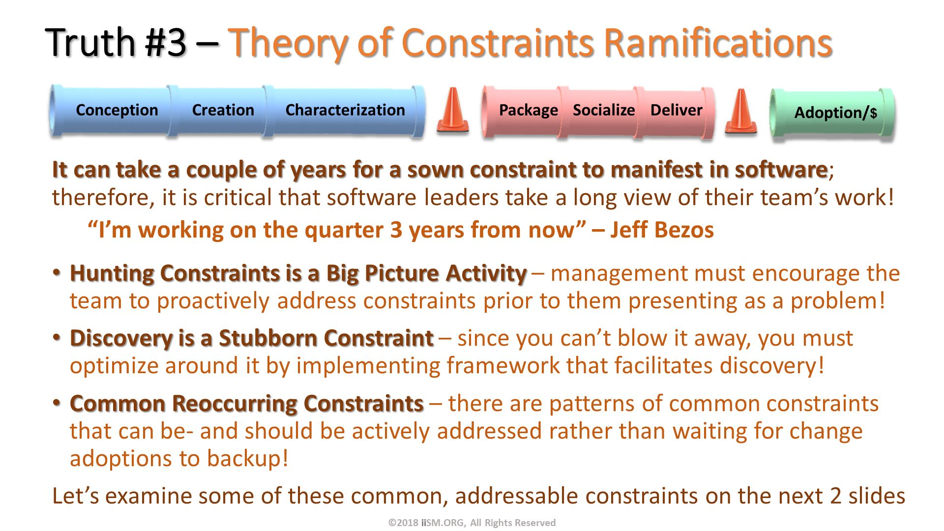 "Truth #3 – Theory of Constraints Ramifications . It can take a couple of years for a sown constraint to manifest in software; therefore, it is critical that software leaders take a long view of their team's work! ""I'm working on the quarter 3 years from now"" – Jeff Bezos Hunting Constraints is a Big Picture Activity – management must encourage the team to proactively address constraints prior to them presenting as a problem! Discovery is a Stubborn Constraint – since you can't blow it away, you must optimize around it by implementing framework that facilitates discovery! Common Reoccurring Constraints – there are patterns of common constraints that can be- and should be actively addressed rather than waiting for change adoptions to backup! Let's examine some of these common, addressable constraints on the next 2 slides     . ©2018 iiSM.ORG, All Rights Reserved."