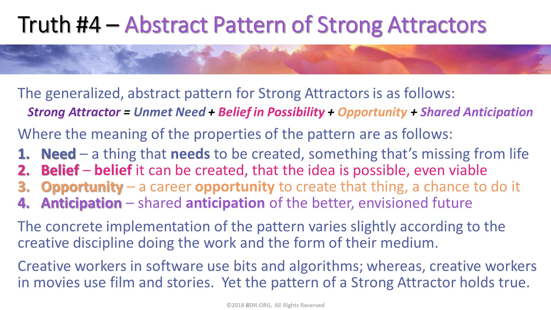 Truth #4 – Abstract Pattern of Strong Attractors. The generalized, abstract pattern for Strong Attractors is as follows: Strong Attractor = Unmet Need + Belief in Possibility + Opportunity + Shared Anticipation Where the meaning of the properties of the pattern are as follows: Need – a thing that needs to be created, something that's missing from life Belief – belief it can be created, that the idea is possible, even viable Opportunity – a career opportunity to create that thing, a chance to do it Anticipation – shared anticipation of the better, envisioned future The concrete implementation of the pattern varies slightly according to the creative discipline doing the work and the form of their medium. Creative workers in software use bits and algorithms; whereas, creative workers in movies use film and stories.  Yet the pattern of a Strong Attractor holds true. ©2018 iiSM.ORG, All Rights Reserved.