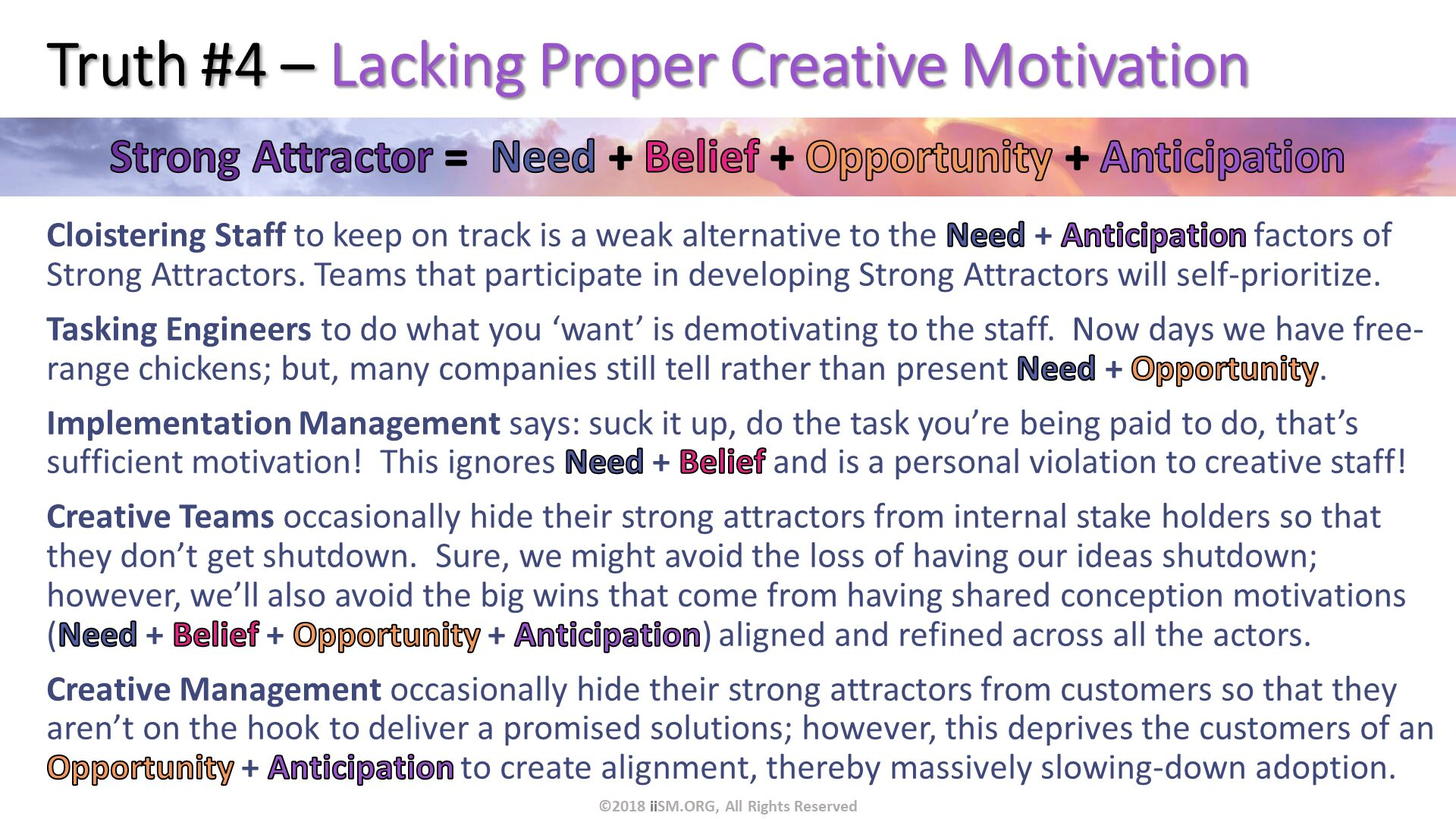 Truth #4 – Lacking Proper Creative Motivation. Cloistering Staff to keep on track is a weak alternative to the Need + Anticipation factors of Strong Attractors. Teams that participate in developing Strong Attractors will self-prioritize. Tasking Engineers to do what you 'want' is demotivating to the staff.  Now days we have free-range chickens; but, many companies still tell rather than present Need + Opportunity. Implementation Management says: suck it up, do the task you're being paid to do, that's sufficient motivation!  This ignores Need + Belief and is a personal violation to creative staff! Creative Teams occasionally hide their strong attractors from internal stake holders so that they don't get shutdown.  Sure, we might avoid the loss of having our ideas shutdown; however, we'll also avoid the big wins that come from having shared conception motivations (Need + Belief + Opportunity + Anticipation) aligned and refined across all the actors.   Creative Management occasionally hide their strong attractors from customers so that they aren't on the hook to deliver a promised solutions; however, this deprives the customers of an Opportunity + Anticipation to create alignment, thereby massively slowing-down adoption. . ©2018 iiSM.ORG, All Rights Reserved.