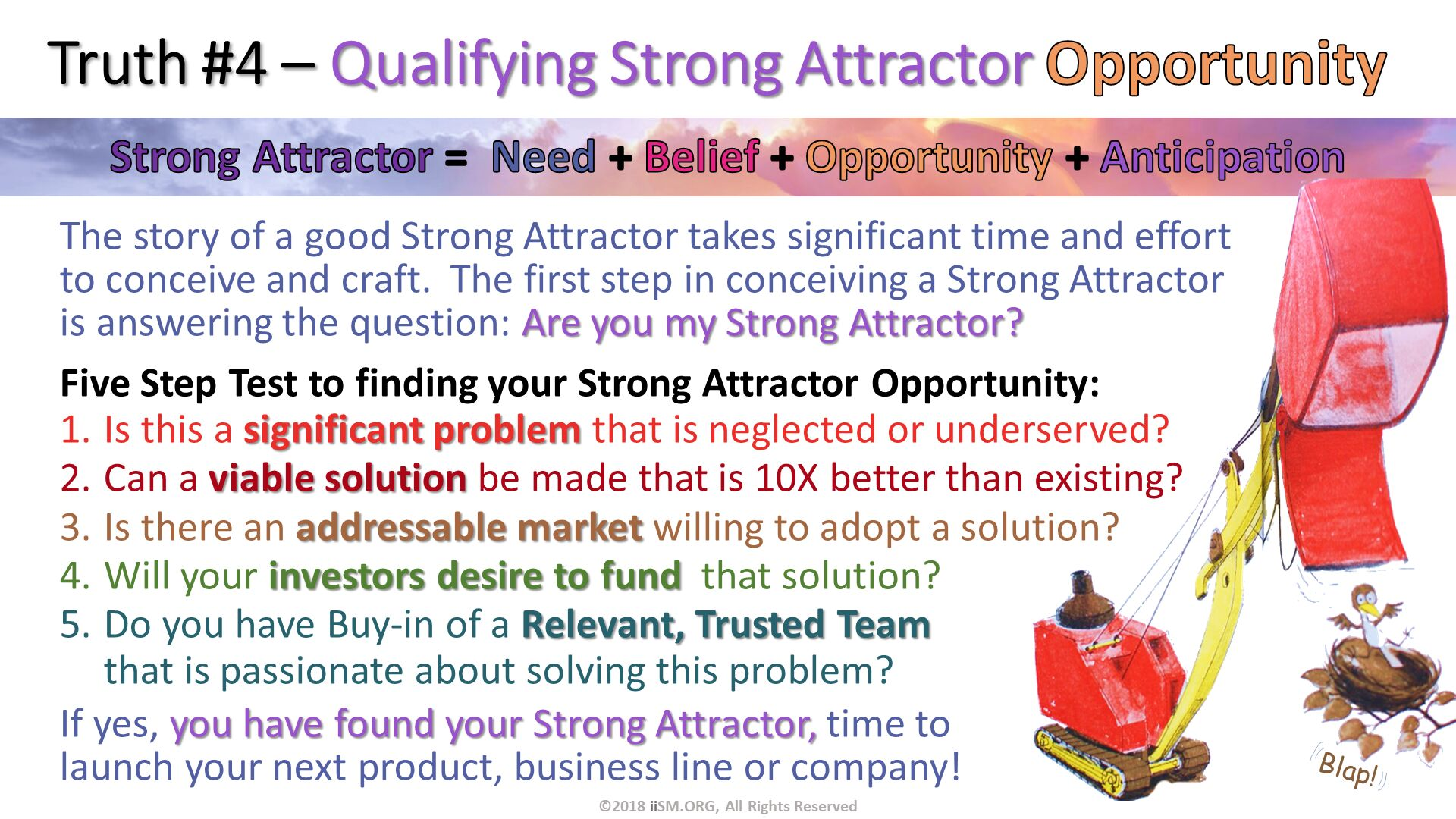 Truth #4 – Qualifying Strong Attractor Opportunity. The story of a good Strong Attractor takes significant time and effort to conceive and craft.  The first step in conceiving a Strong Attractor is answering the question: Are you my Strong Attractor?  Five Step Test to finding your Strong Attractor Opportunity:  Is this a significant problem that is neglected or underserved? Can a viable solution be made that is 10X better than existing? Is there an addressable market willing to adopt a solution? Will your investors desire to fund  that solution? Do you have Buy-in of a Relevant, Trusted Team that is passionate about solving this problem?  If yes, you have found your Strong Attractor, time to launch your next product, business line or company!   . Blap!. ©2018 iiSM.ORG, All Rights Reserved.