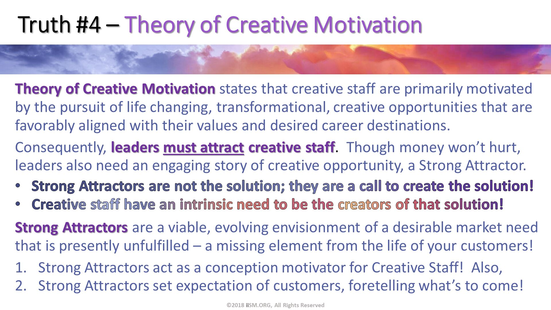 Truth #4 – Theory of Creative Motivation. Theory of Creative Motivation states that creative staff are primarily motivated by the pursuit of life changing, transformational, creative opportunities that are favorably aligned with their values and desired career destinations. Consequently, leaders must attract creative staff.  Though money won't hurt, leaders also need an engaging story of creative opportunity, a Strong Attractor. Strong Attractors are not the solution; they are a call to create the solution! Creative staff have an intrinsic need to be the creators of that solution! Strong Attractors are a viable, evolving envisionment of a desirable market need that is presently unfulfilled – a missing element from the life of your customers! Strong Attractors act as a conception motivator for Creative Staff!  Also, Strong Attractors set expectation of customers, foretelling what's to come! . ©2018 iiSM.ORG, All Rights Reserved.