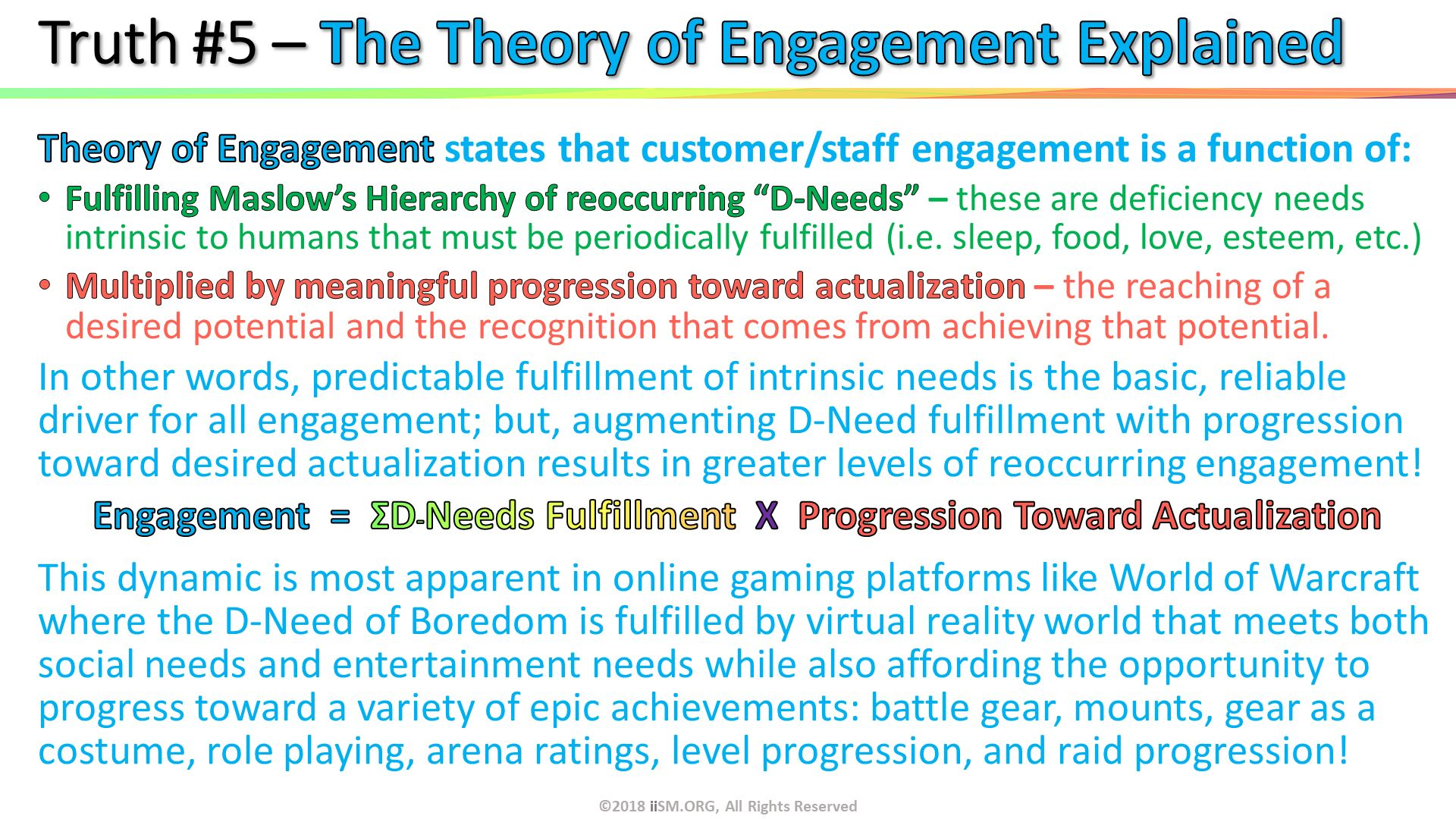 "Truth #5 – The Theory of Engagement Explained. ©2018 iiSM.ORG, All Rights Reserved.  . Theory of Engagement states that customer/staff engagement is a function of:  Fulfilling Maslow's Hierarchy of reoccurring ""D-Needs"" – these are deficiency needs intrinsic to humans that must be periodically fulfilled (i.e. sleep, food, love, esteem, etc.) Multiplied by meaningful progression toward actualization – the reaching of a desired potential and the recognition that comes from achieving that potential. In other words, predictable fulfillment of intrinsic needs is the basic, reliable driver for all engagement; but, augmenting D-Need fulfillment with progression toward desired actualization results in greater levels of reoccurring engagement! Engagement  =  ΣD-Needs Fulfillment  X  Progression Toward Actualization This dynamic is most apparent in online gaming platforms like World of Warcraft where the D-Need of Boredom is fulfilled by virtual reality world that meets both social needs and entertainment needs while also affording the opportunity to progress toward a variety of epic achievements: battle gear, mounts, gear as a costume, role playing, arena ratings, level progression, and raid progression! ."