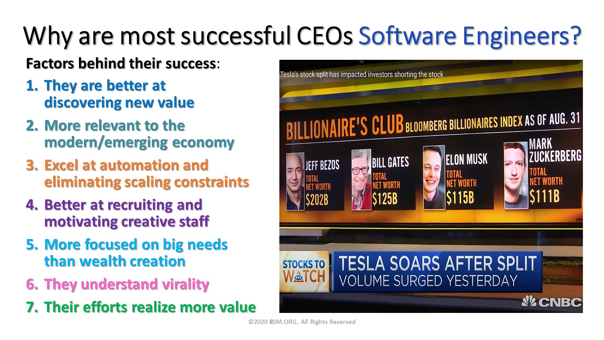 Why are most successful CEOs Software Engineers?. Factors behind their success: They are better at discovering new value More relevant to the modern/emerging economy Excel at automation and eliminating scaling constraints Better at recruiting andmotivating creative staff More focused on big needs than wealth creation They understand virality Their efforts realize more value. ©2020 iiSM.ORG, All Rights Reserved.