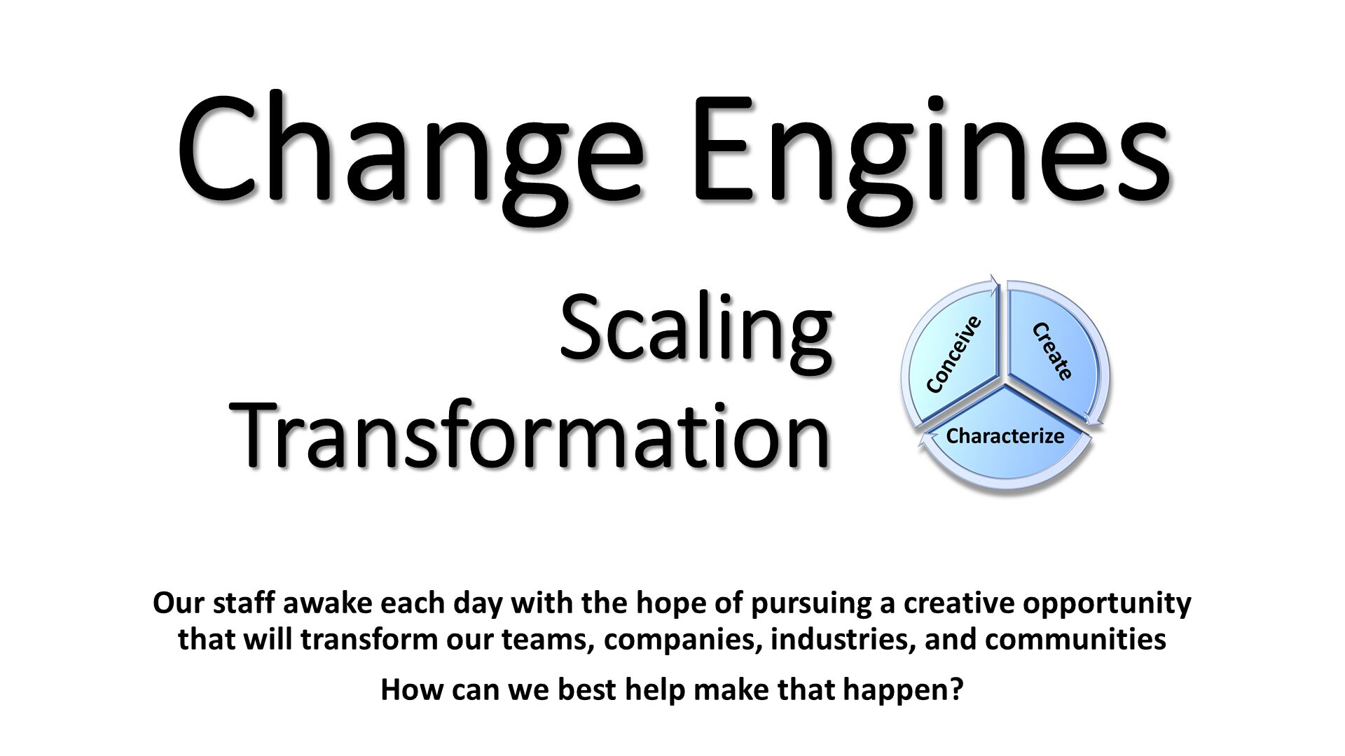 Change Engines. Our staff awake each day with the hope of pursuing a creative opportunity that will transform our teams, companies, industries, and communities How can we best help make that happen?.