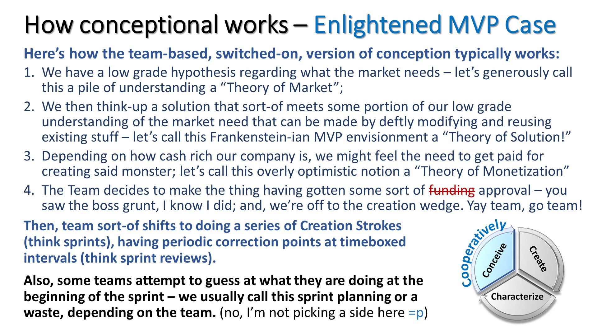 "How conceptional works – Enlightened MVP Case. Here's how the team-based, switched-on, version of conception typically works:  We have a low grade hypothesis regarding what the market needs – let's generously call this a pile of understanding a ""Theory of Market""; We then think-up a solution that sort-of meets some portion of our low grade understanding of the market need that can be made by deftly modifying and reusing existing stuff – let's call this Frankenstein-ian MVP envisionment a ""Theory of Solution!"" Depending on how cash rich our company is, we might feel the need to get paid for creating said monster; let's call this overly optimistic notion a ""Theory of Monetization"" The Team decides to make the thing having gotten some sort of funding approval – you saw the boss grunt, I know I did; and, we're off to the creation wedge. Yay team, go team!. Then, team sort-of shifts to doing a series of Creation Strokes (think sprints), having periodic correction points at timeboxed intervals (think sprint reviews). Also, some teams attempt to guess at what they are doing at the beginning of the sprint – we usually call this sprint planning or a waste, depending on the team. (no, I'm not picking a side here =p)."