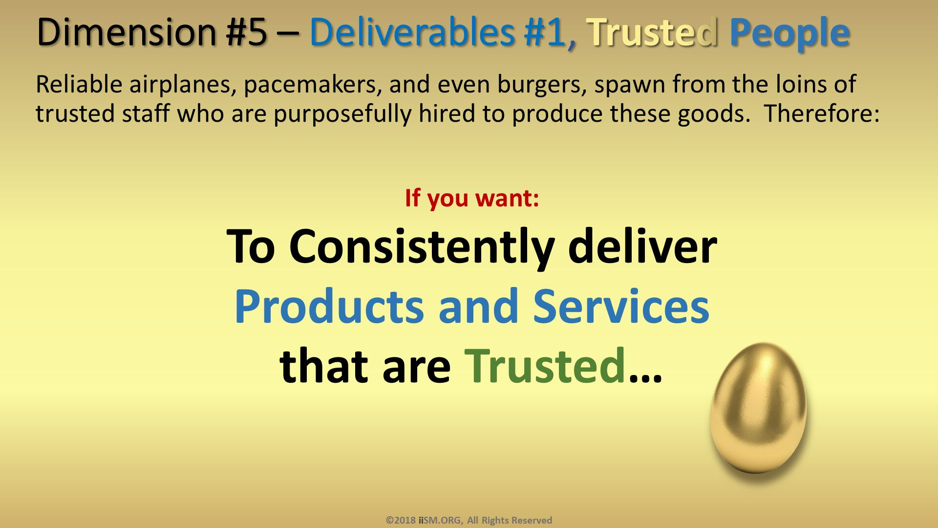 Dimension #5 – Deliverables #1, Trusted People. Reliable airplanes, pacemakers, and even burgers, spawn from the loins of trusted staff who are purposefully hired to produce these goods.  Therefore:  If you want:  To Consistently deliver  Products and Services  that are Trusted…. ©2018 iiSM.ORG, All Rights Reserved.