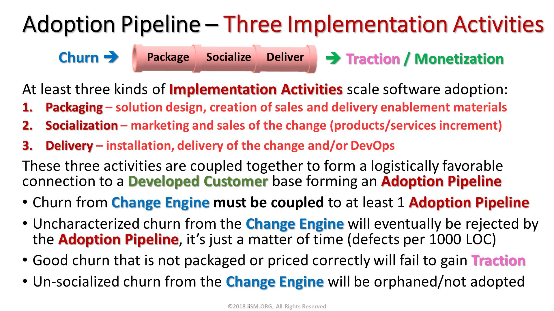 Adoption Pipeline – Three Implementation Activities. At least three kinds of Implementation Activities scale software adoption: Packaging – solution design, creation of sales and delivery enablement materials Socialization – marketing and sales of the change (products/services increment) Delivery – installation, delivery of the change and/or DevOps These three activities are coupled together to form a logistically favorable connection to a Developed Customer base forming an Adoption Pipeline Churn from Change Engine must be coupled to at least 1 Adoption Pipeline Uncharacterized churn from the Change Engine will eventually be rejected by the Adoption Pipeline, it's just a matter of time (defects per 1000 LOC) Good churn that is not packaged or priced correctly will fail to gain Traction Un-socialized churn from the Change Engine will be orphaned/not adopted  .  Traction / Monetization. Churn . ©2018 iiSM.ORG, All Rights Reserved.