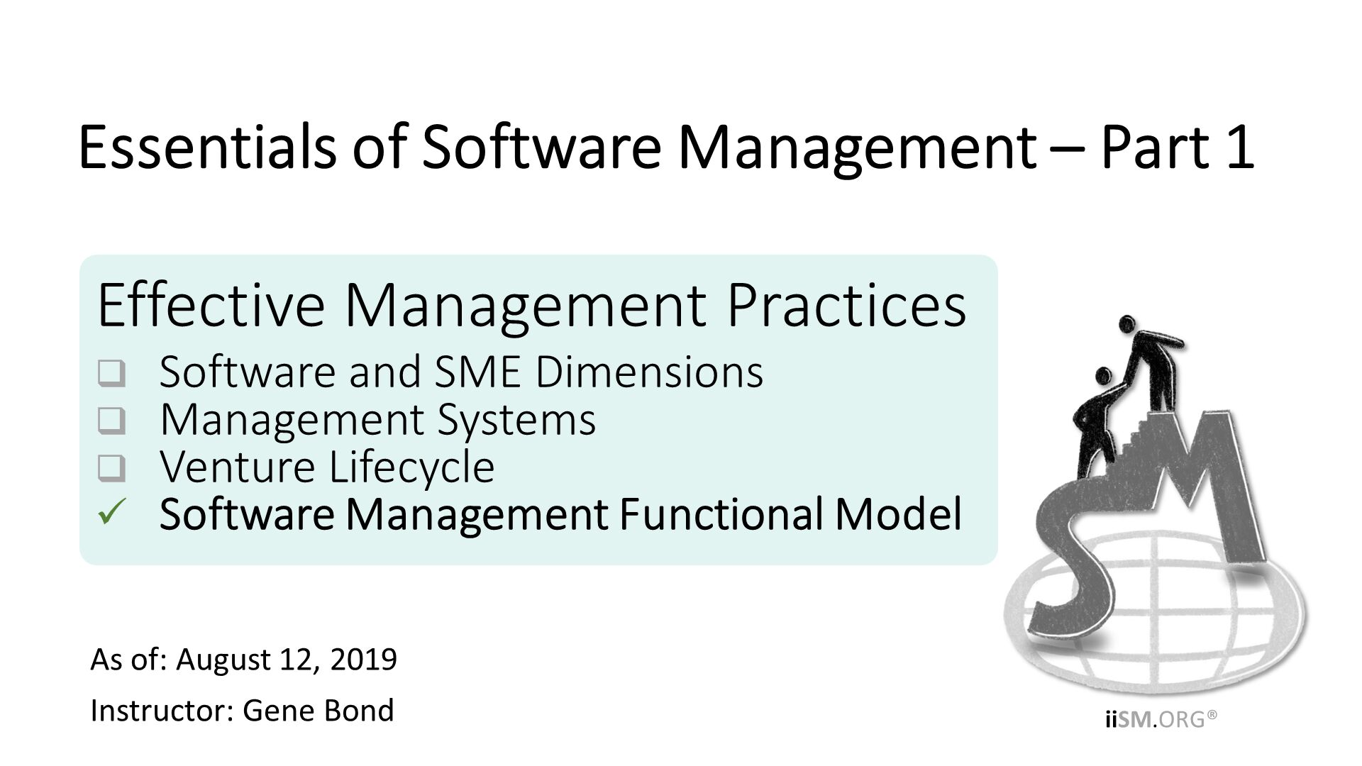 Effective Management Practices Software and SME Dimensions Management Systems Venture Lifecycle Software Management Functional Model. As of: August 12, 2019 Instructor: Gene Bond . Essentials of Software Management – Part 1.