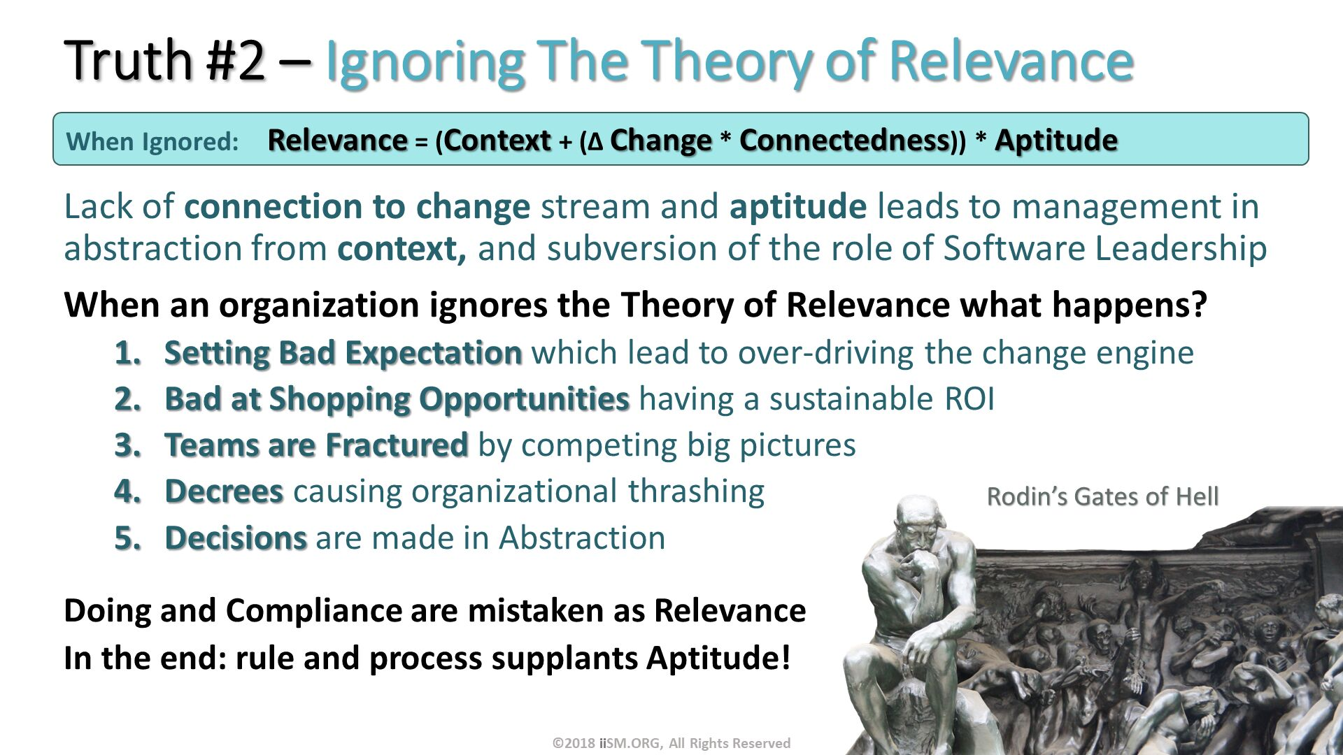 Truth #2 – Ignoring The Theory of Relevance . Lack of connection to change stream and aptitude leads to management in abstraction from context, and subversion of the role of Software Leadership When an organization ignores the Theory of Relevance what happens? Setting Bad Expectation which lead to over-driving the change engine Bad at Shopping Opportunities having a sustainable ROI Teams are Fractured by competing big pictures Decrees causing organizational thrashing Decisions are made in Abstraction Doing and Compliance are mistaken as Relevance In the end: rule and process supplants Aptitude! . When Ignored:	Relevance = (Context + (∆ Change * Connectedness)) * Aptitude . ©2018 iiSM.ORG, All Rights Reserved.
