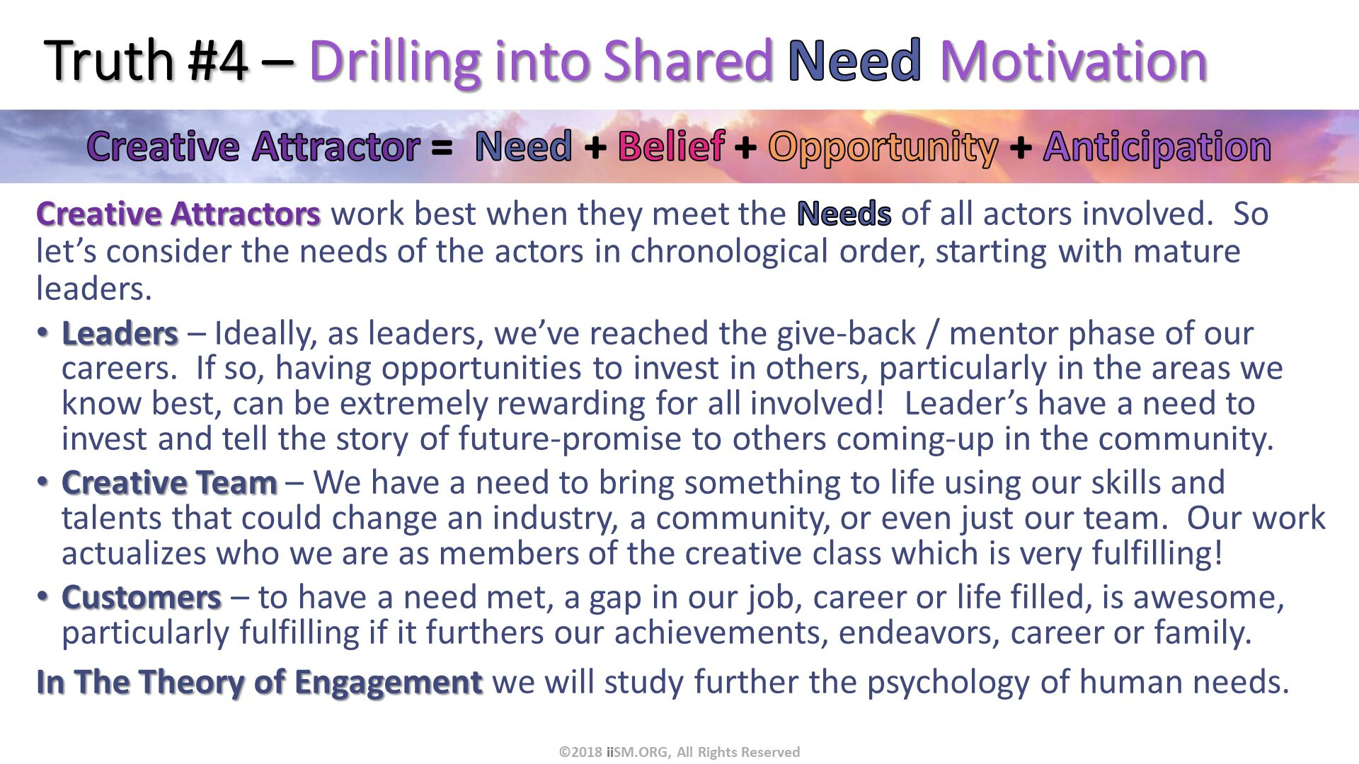 Truth #4 – Drilling into Shared Need Motivation. Creative Attractors work best when they meet the Needs of all actors involved.  So let's consider the needs of the actors in chronological order, starting with mature leaders. Leaders – Ideally, as leaders, we've reached the give-back / mentor phase of our careers.  If so, having opportunities to invest in others, particularly in the areas we know best, can be extremely rewarding for all involved!  Leader's have a need to invest and tell the story of future-promise to others coming-up in the community. Creative Team – We have a need to bring something to life using our skills and talents that could change an industry, a community, or even just our team.  Our work actualizes who we are as members of the creative class which is very fulfilling! Customers – to have a need met, a gap in our job, career or life filled, is awesome, particularly fulfilling if it furthers our achievements, endeavors, career or family. In The Theory of Engagement we will study further the psychology of human needs. . ©2018 iiSM.ORG, All Rights Reserved.