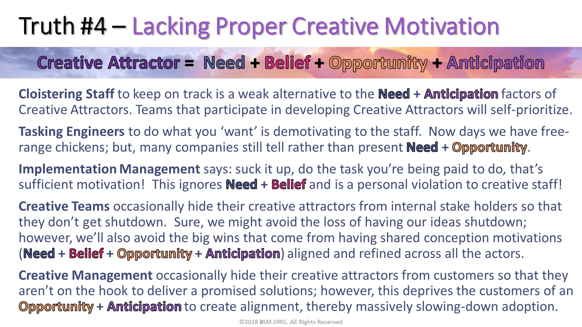 Truth #4 – Lacking Proper Creative Motivation. Cloistering Staff to keep on track is a weak alternative to the Need + Anticipation factors of Creative Attractors. Teams that participate in developing Creative Attractors will self-prioritize. Tasking Engineers to do what you 'want' is demotivating to the staff.  Now days we have free-range chickens; but, many companies still tell rather than present Need + Opportunity. Implementation Management says: suck it up, do the task you're being paid to do, that's sufficient motivation!  This ignores Need + Belief and is a personal violation to creative staff! Creative Teams occasionally hide their creative attractors from internal stake holders so that they don't get shutdown.  Sure, we might avoid the loss of having our ideas shutdown; however, we'll also avoid the big wins that come from having shared conception motivations (Need + Belief + Opportunity + Anticipation) aligned and refined across all the actors.   Creative Management occasionally hide their creative attractors from customers so that they aren't on the hook to deliver a promised solutions; however, this deprives the customers of an Opportunity + Anticipation to create alignment, thereby massively slowing-down adoption. . ©2018 iiSM.ORG, All Rights Reserved.