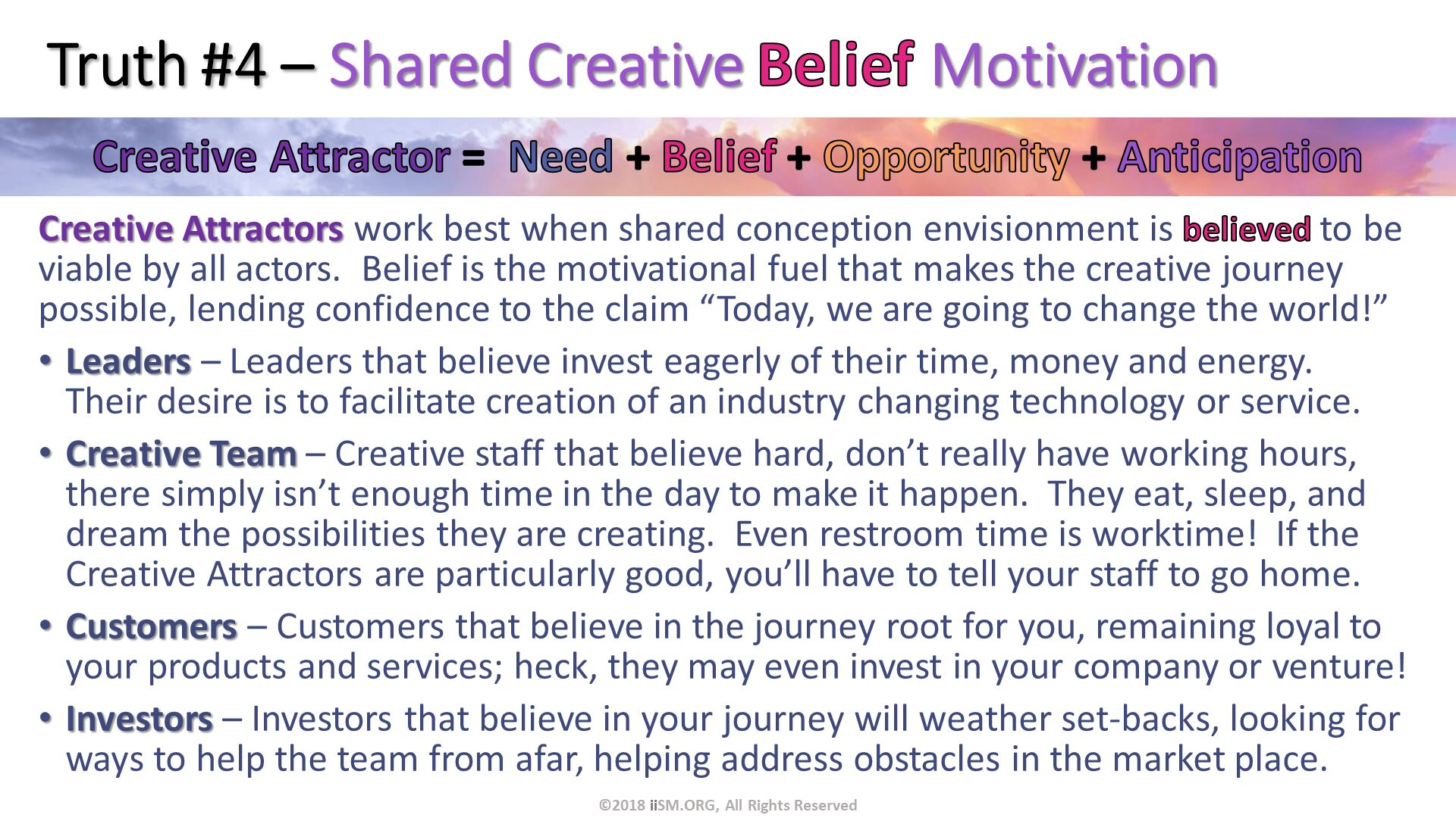 "Truth #4 – Shared Creative Belief Motivation. Creative Attractors work best when shared conception envisionment is believed to be viable by all actors.  Belief is the motivational fuel that makes the creative journey possible, lending confidence to the claim ""Today, we are going to change the world!"" Leaders – Leaders that believe invest eagerly of their time, money and energy.  Their desire is to facilitate creation of an industry changing technology or service. Creative Team – Creative staff that believe hard, don't really have working hours, there simply isn't enough time in the day to make it happen.  They eat, sleep, and dream the possibilities they are creating.  Even restroom time is worktime!  If the Creative Attractors are particularly good, you'll have to tell your staff to go home. Customers – Customers that believe in the journey root for you, remaining loyal to your products and services; heck, they may even invest in your company or venture! Investors – Investors that believe in your journey will weather set-backs, looking for ways to help the team from afar, helping address obstacles in the market place.  . ©2018 iiSM.ORG, All Rights Reserved."