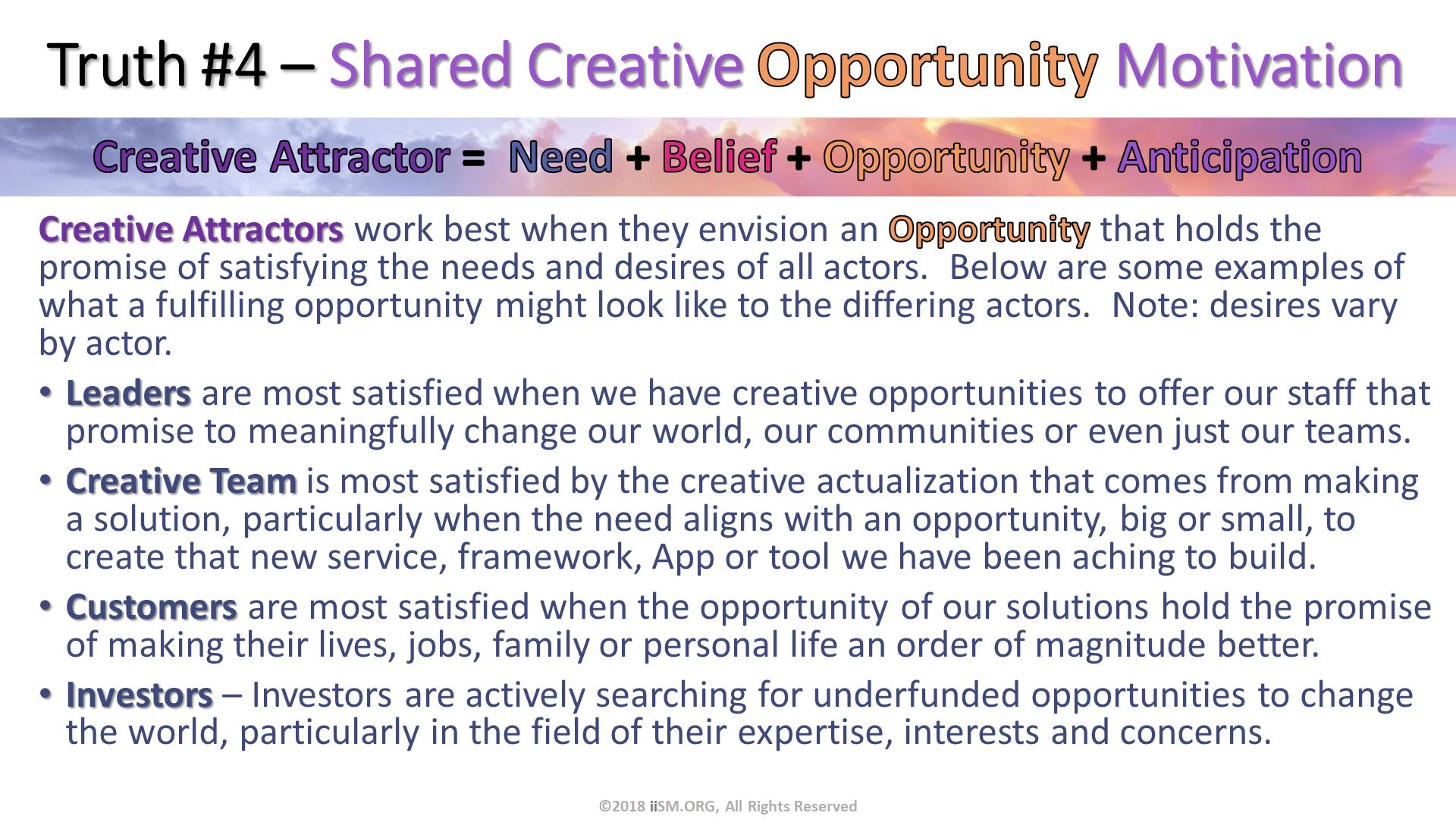 Truth #4 – Shared Creative Opportunity Motivation. Creative Attractors work best when they envision an Opportunity that holds the promise of satisfying the needs and desires of all actors.  Below are some examples of what a fulfilling opportunity might look like to the differing actors.  Note: desires vary by actor. Leaders are most satisfied when we have creative opportunities to offer our staff that promise to meaningfully change our world, our communities or even just our teams. Creative Team is most satisfied by the creative actualization that comes from making a solution, particularly when the need aligns with an opportunity, big or small, to create that new service, framework, App or tool we have been aching to build.  Customers are most satisfied when the opportunity of our solutions hold the promise of making their lives, jobs, family or personal life an order of magnitude better. Investors – Investors are actively searching for underfunded opportunities to change the world, particularly in the field of their expertise, interests and concerns. ©2018 iiSM.ORG, All Rights Reserved.